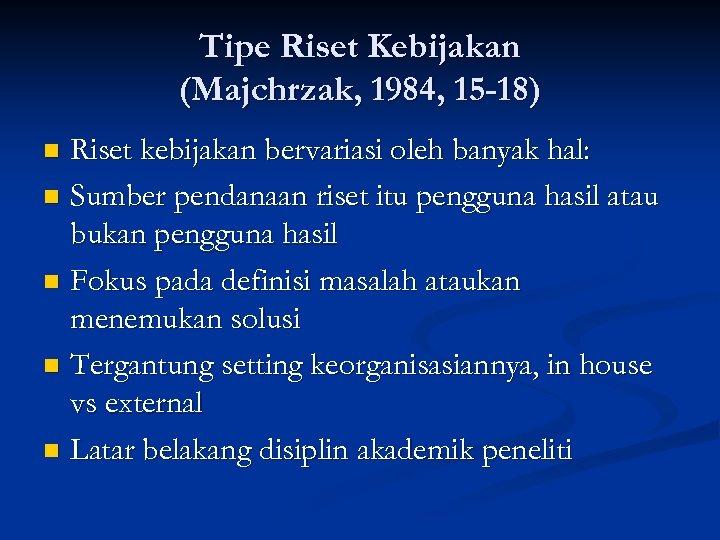 Tipe Riset Kebijakan (Majchrzak, 1984, 15 -18) Riset kebijakan bervariasi oleh banyak hal: n