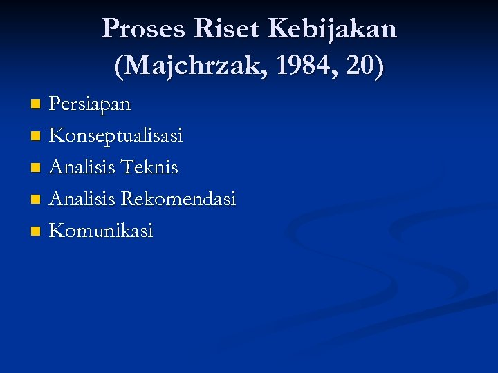 Proses Riset Kebijakan (Majchrzak, 1984, 20) Persiapan n Konseptualisasi n Analisis Teknis n Analisis