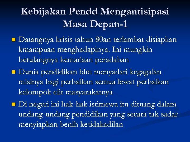 Kebijakan Pendd Mengantisipasi Masa Depan-1 Datangnya krisis tahun 80 an terlambat disiapkan kmampuan menghadapinya.