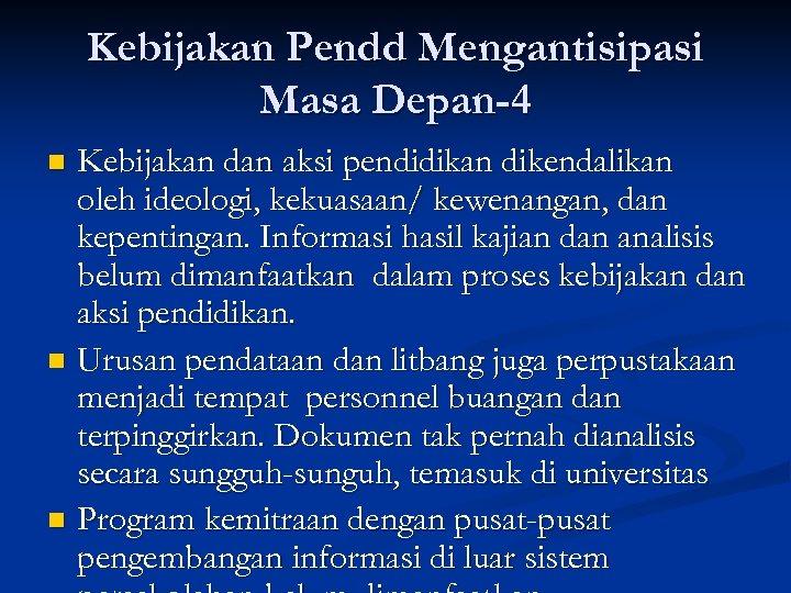Kebijakan Pendd Mengantisipasi Masa Depan-4 Kebijakan dan aksi pendidikan dikendalikan oleh ideologi, kekuasaan/ kewenangan,