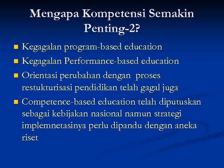 Mengapa Kompetensi Semakin Penting-2? Kegagalan program-based education n Kegagalan Performance-based education n Orientasi perubahan