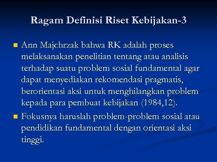Ragam Definisi Riset Kebijakan-3 Ann Majchrzak bahwa RK adalah proses melaksanakan penelitian tentang atau