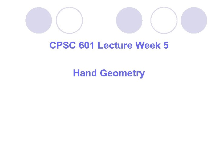 CPSC 601 Lecture Week 5 Hand Geometry
