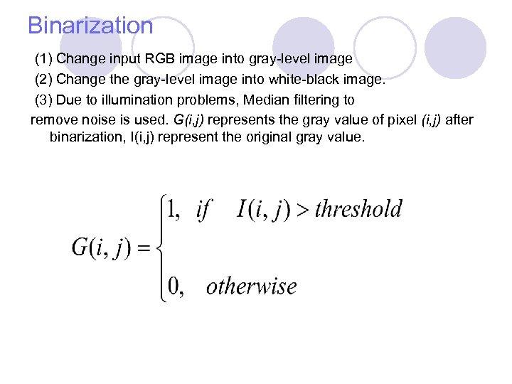 Binarization (1) Change input RGB image into gray-level image (2) Change the gray-level image