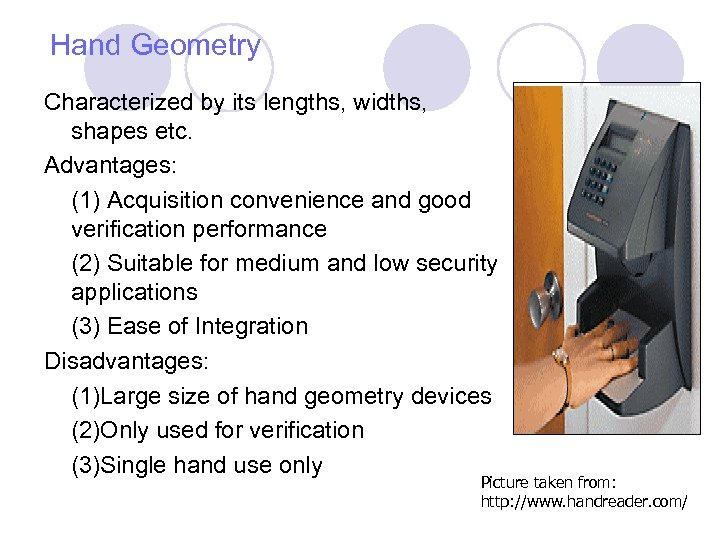Hand Geometry Characterized by its lengths, widths, shapes etc. Advantages: (1) Acquisition convenience and