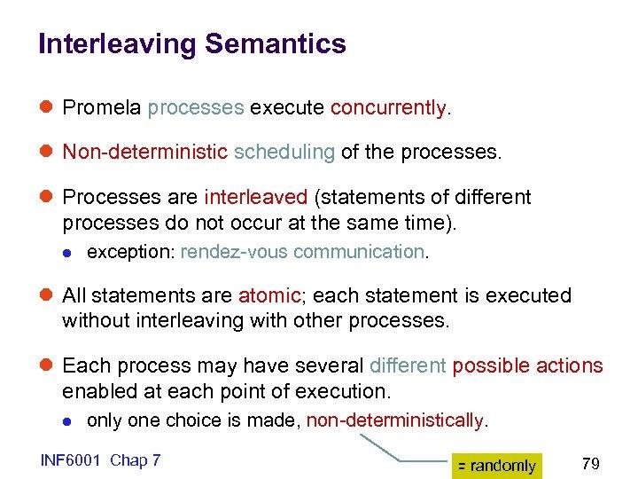 Interleaving Semantics l Promela processes execute concurrently. l Non-deterministic scheduling of the processes. l