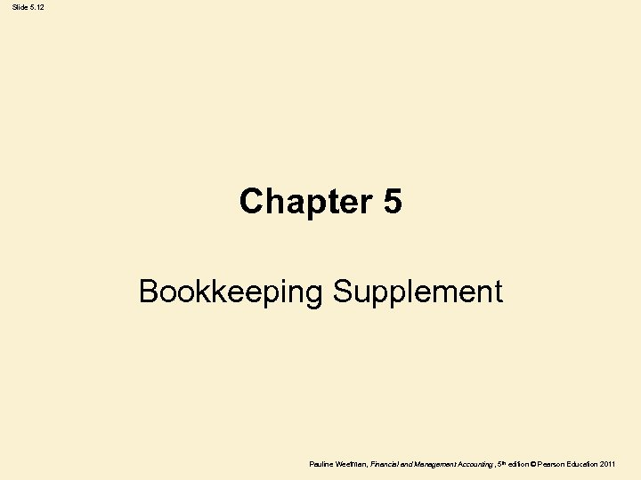 Slide 5. 12 Chapter 5 Bookkeeping Supplement Pauline Weetman, Financial and Management Accounting ,
