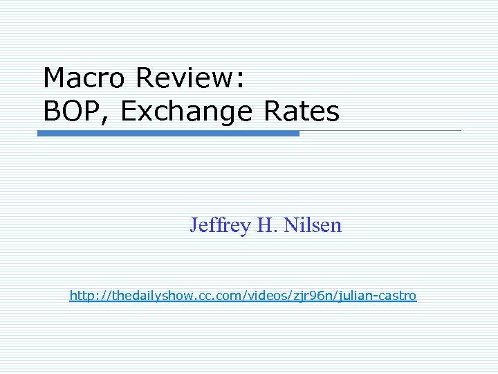 Macro Review: BOP, Exchange Rates Jeffrey H. Nilsen http: //thedailyshow. cc. com/videos/zjr 96 n/julian-castro