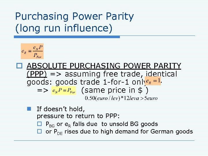 Purchasing Power Parity (long run influence) o ABSOLUTE PURCHASING POWER PARITY (PPP) => assuming