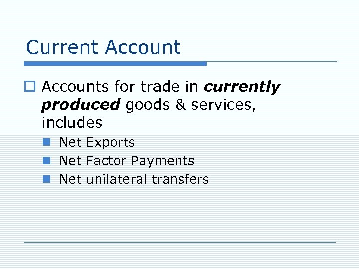 Current Account o Accounts for trade in currently produced goods & services, includes n