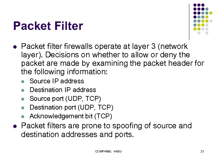 Packet Filter l Packet filter firewalls operate at layer 3 (network layer). Decisions on