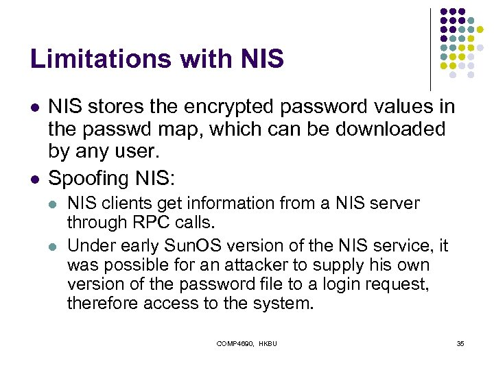 Limitations with NIS l l NIS stores the encrypted password values in the passwd