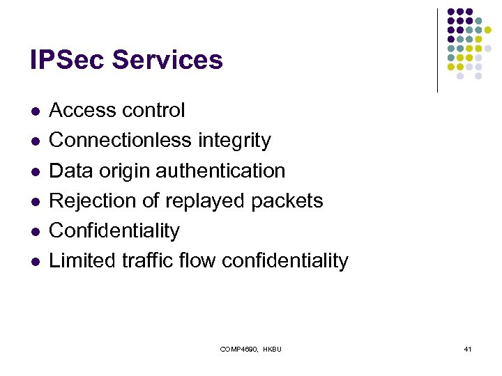 IPSec Services l l l Access control Connectionless integrity Data origin authentication Rejection of