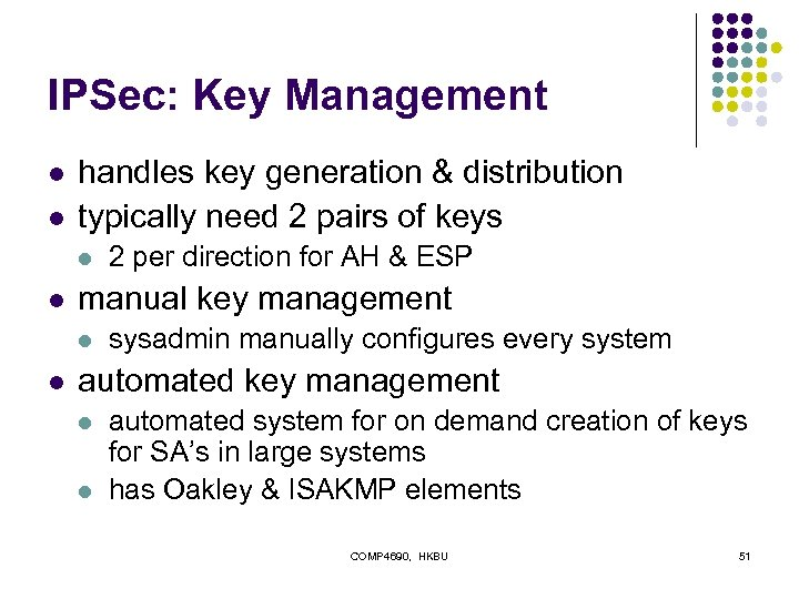 IPSec: Key Management l l handles key generation & distribution typically need 2 pairs