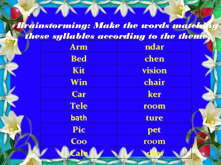 Brainstorming: Make the words matching these syllables according to theme. Arm ndar Bed chen