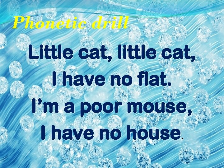 Phonetic drill Little cat, little cat, I have no flat. I'm a poor mouse,