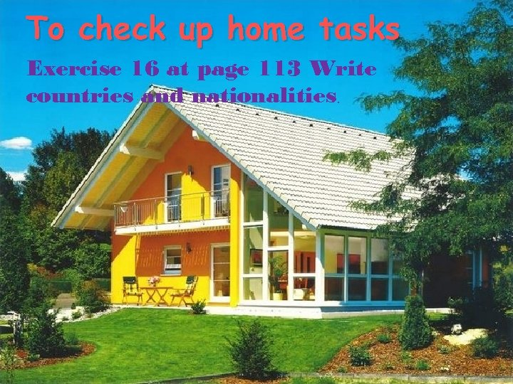 To check up home tasks Exercise 16 at page 113 Write countries and nationalities.