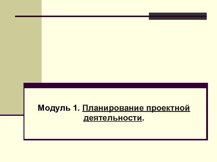 Модуль 1. Планирование проектной деятельности.