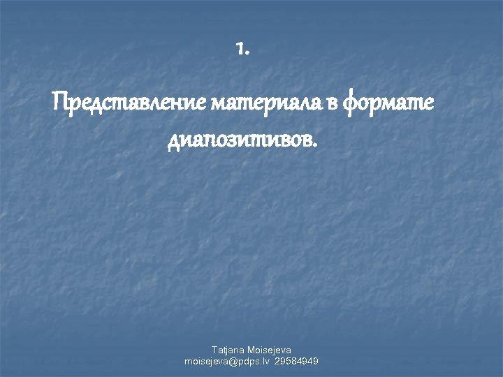 1. Представление материала в формате диапозитивов. Tatjana Moisejeva moisejeva@pdps. lv 29584949