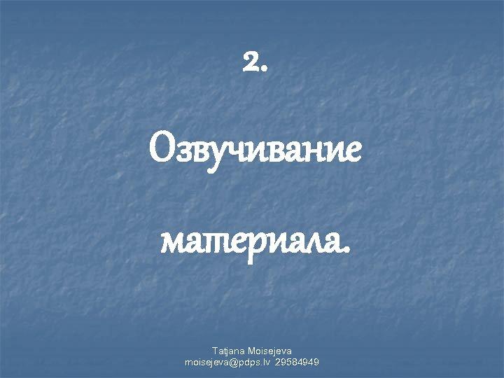 2. Озвучивание материала. Tatjana Moisejeva moisejeva@pdps. lv 29584949