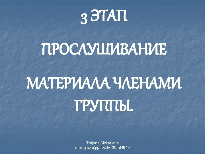 3 ЭТАП ПРОСЛУШИВАНИЕ МАТЕРИАЛА ЧЛЕНАМИ ГРУППЫ. Tatjana Moisejeva moisejeva@pdps. lv 29584949