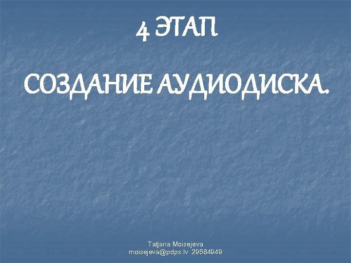 4 ЭТАП СОЗДАНИЕ АУДИОДИСКА. Tatjana Moisejeva moisejeva@pdps. lv 29584949