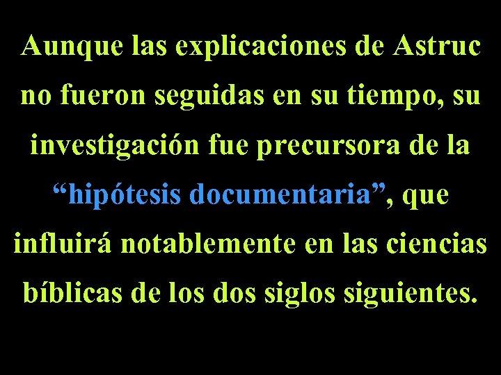 Aunque las explicaciones de Astruc no fueron seguidas en su tiempo, su investigación fue