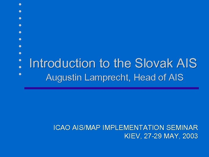 Introduction to the Slovak AIS Augustin Lamprecht, Head of AIS ICAO AIS/MAP IMPLEMENTATION SEMINAR