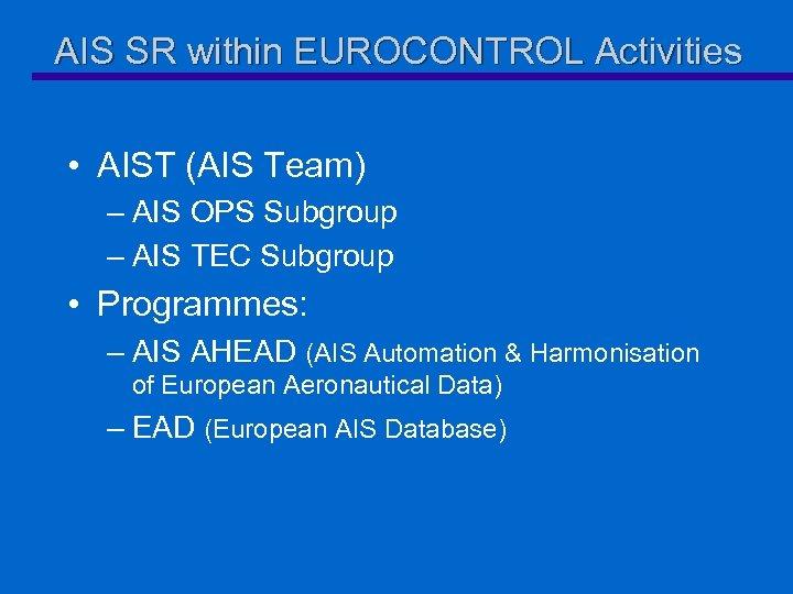AIS SR within EUROCONTROL Activities • AIST (AIS Team) – AIS OPS Subgroup –