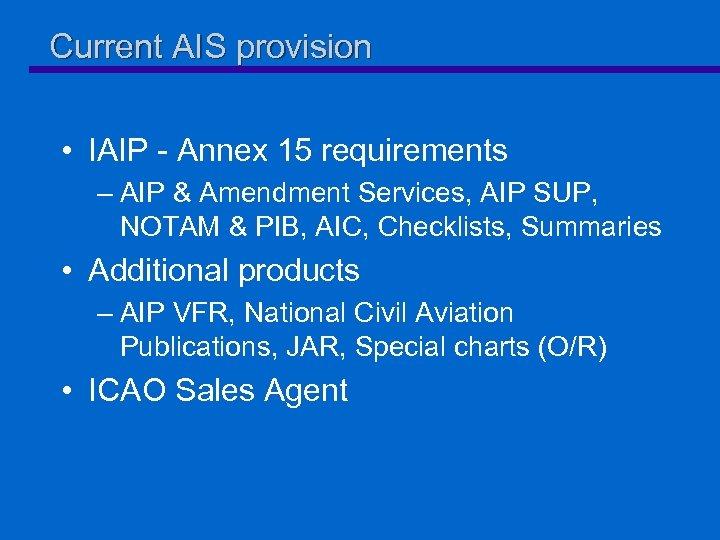 Current AIS provision • IAIP - Annex 15 requirements – AIP & Amendment Services,