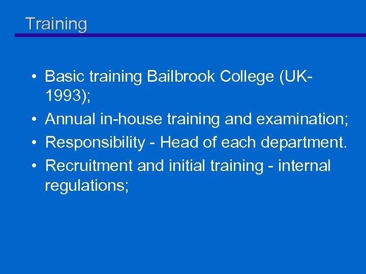 Training • Basic training Bailbrook College (UK 1993); • Annual in-house training and examination;