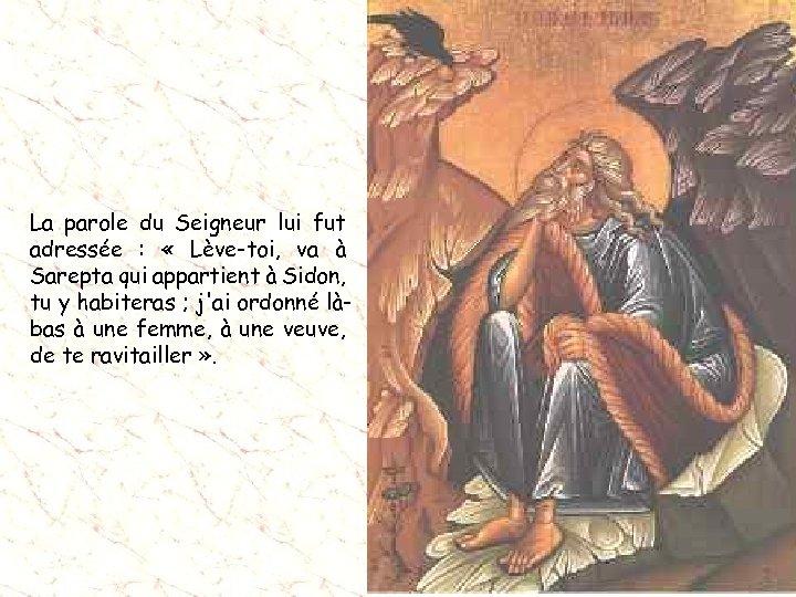 La parole du Seigneur lui fut adressée : « Lève-toi, va à Sarepta qui