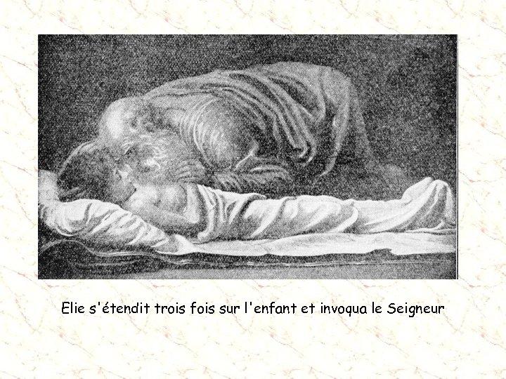 Elie s'étendit trois fois sur l'enfant et invoqua le Seigneur