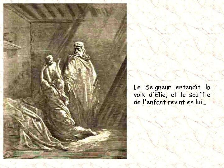 Le Seigneur entendit la voix d'Elie, et le souffle de l'enfant revint en lui…