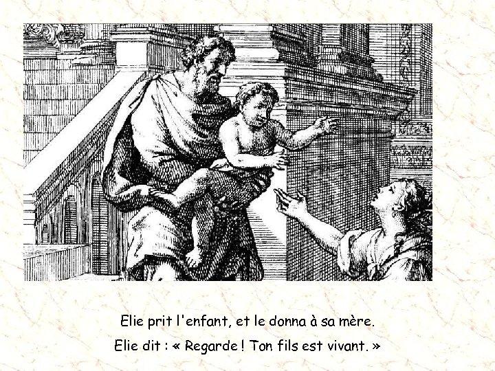 Elie prit l'enfant, et le donna à sa mère. Elie dit : « Regarde