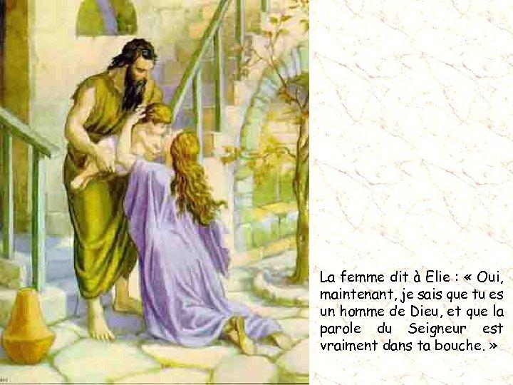 La femme dit à Elie : « Oui, maintenant, je sais que tu es