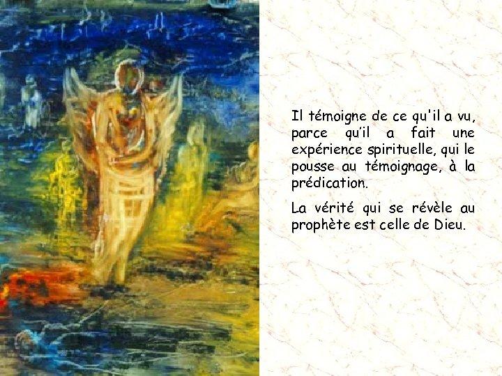 Il témoigne de ce qu'il a vu, parce qu'il a fait une expérience spirituelle,