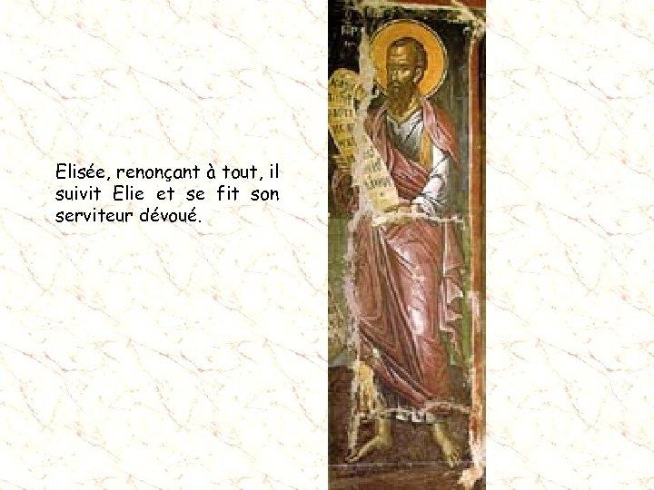 Elisée, renonçant à tout, il suivit Elie et se fit son serviteur dévoué.