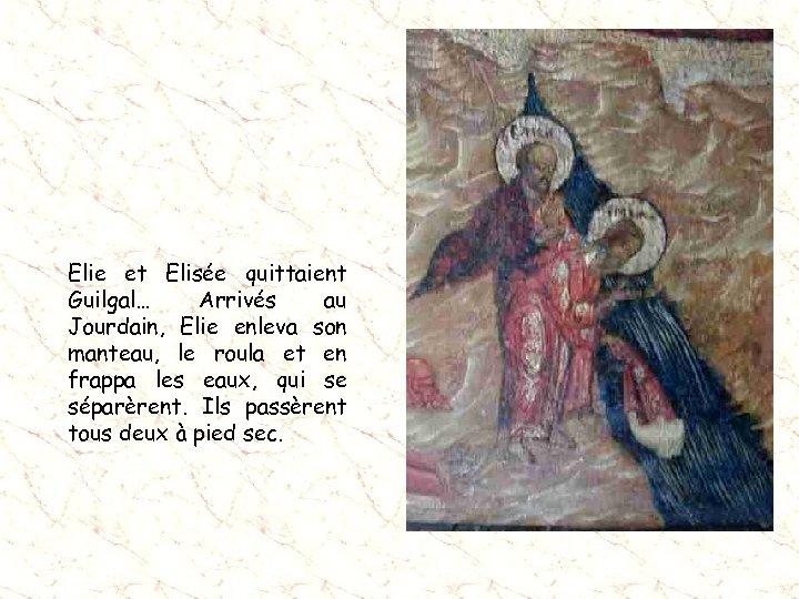 Elie et Elisée quittaient Guilgal… Arrivés au Jourdain, Elie enleva son manteau, le roula