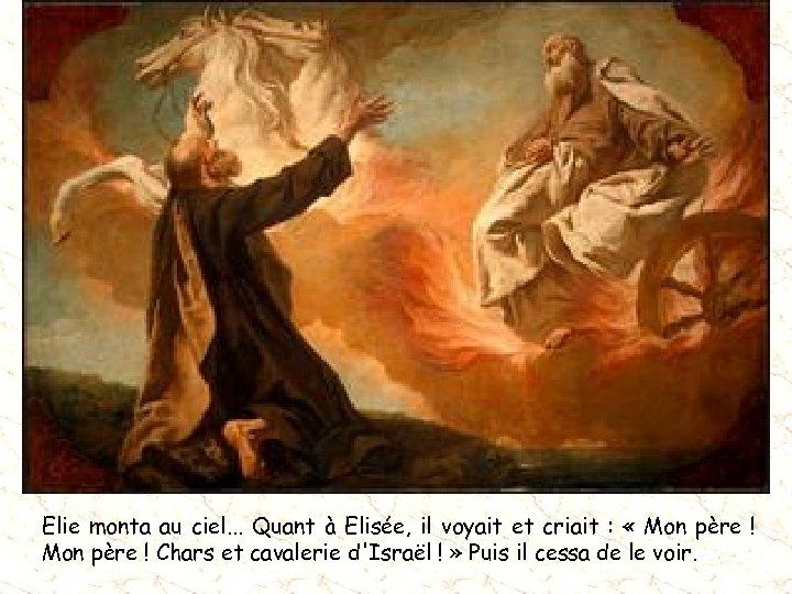 Elie monta au ciel. . . Quant à Elisée, il voyait et criait :