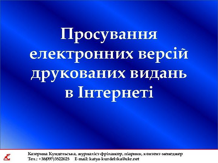 Просування електронних версій друкованих видань в Інтернеті K Катерина Кундельська, журналіст-фрілансер, піарник, контент-менеджер Тел.
