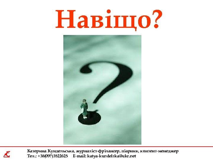 Навіщо? K Катерина Кундельська, журналіст-фрілансер, піарник, контент-менеджер Тел. : +38(097)3522625 E-mail: katya-kundelska@ukr. net