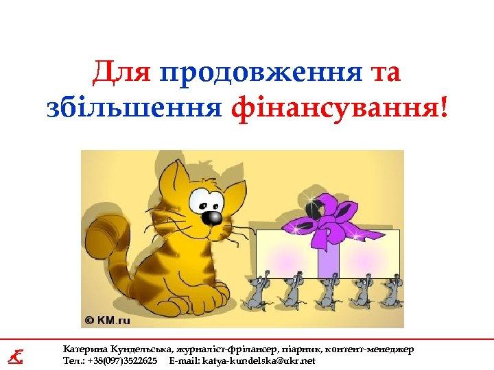 Для продовження та збільшення фінансування! K Катерина Кундельська, журналіст-фрілансер, піарник, контент-менеджер Тел. : +38(097)3522625