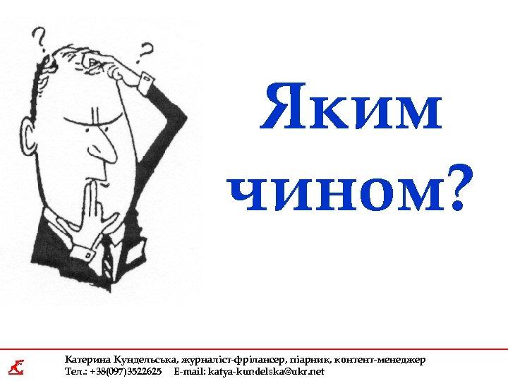 Яким чином? K Катерина Кундельська, журналіст-фрілансер, піарник, контент-менеджер Тел. : +38(097)3522625 E-mail: katya-kundelska@ukr. net