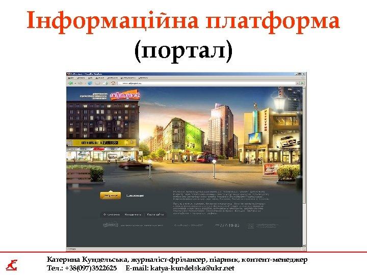 Інформаційна платформа (портал) K Катерина Кундельська, журналіст-фрілансер, піарник, контент-менеджер Тел. : +38(097)3522625 E-mail: katya-kundelska@ukr.