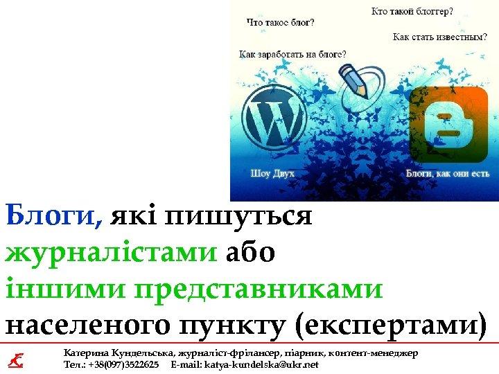 Блоги, які пишуться журналістами або іншими представниками населеного пункту (експертами) K Катерина Кундельська, журналіст-фрілансер,