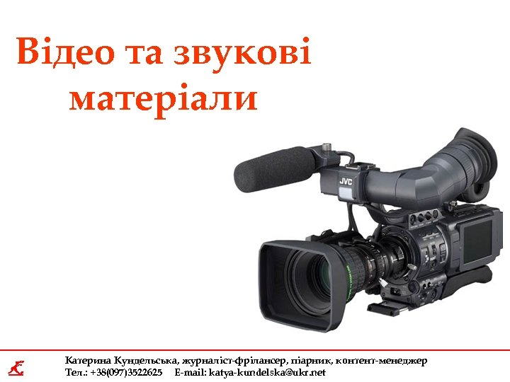 Відео та звукові матеріали K Катерина Кундельська, журналіст-фрілансер, піарник, контент-менеджер Тел. : +38(097)3522625 E-mail: