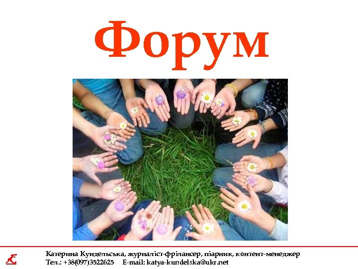 Форум K Катерина Кундельська, журналіст-фрілансер, піарник, контент-менеджер Тел. : +38(097)3522625 E-mail: katya-kundelska@ukr. net