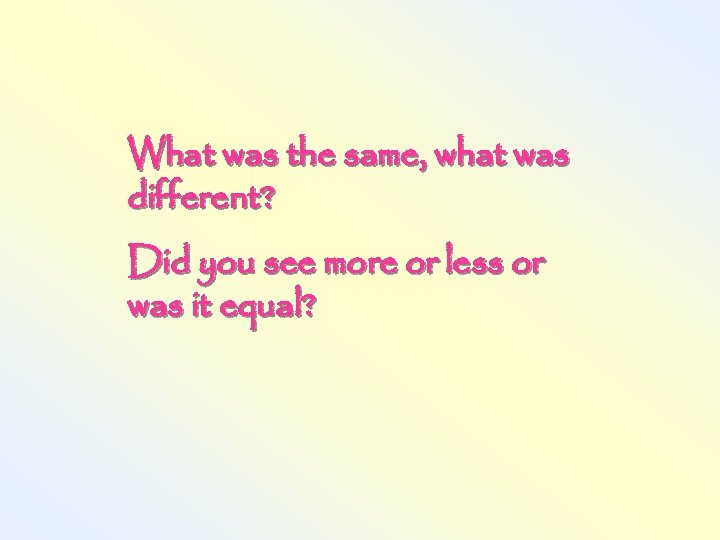 What was the same, what was different? Did you see more or less or
