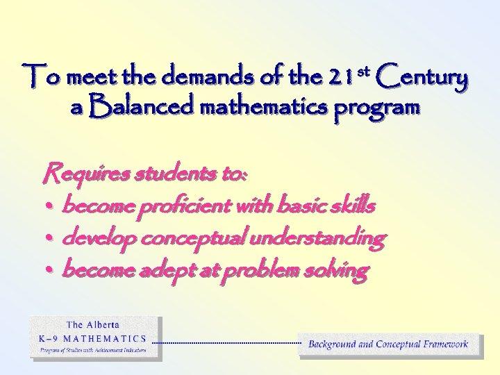 To meet the demands of the 21 st Century a Balanced mathematics program Requires